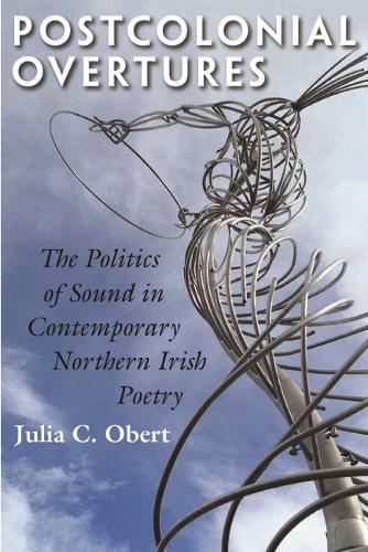 Postcolonial Overtures: The Politics of Sound in Contemporary Northern Irish Poetry - Irish Studies (Hardback)
