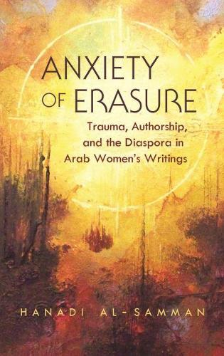 Anxiety of erasure: Trauma, Authorship, and the Diaspora in Arab Women's Writings - Gender, Culture, and Politics in the Middle East (Hardback)