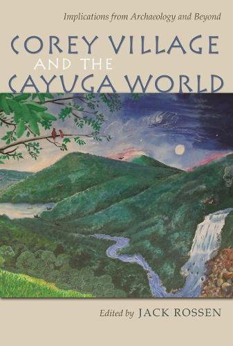 Corey Village and the Cayuga World: Implications from Archaeology and Beyond - The Iroquois and Their Neighbors (Hardback)