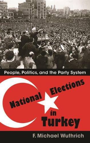 National Elections in Turkey: People, Politics, and the Party System - Modern Intellectual and Political History of the Middle East (Hardback)