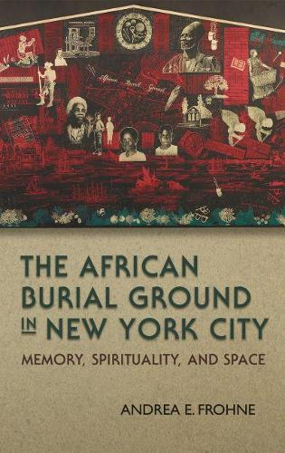 The African Burial Ground in New York City: Memory, Spirituality, and Space (Paperback)