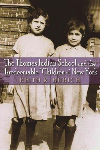"""The Thomas Indian School and the """"Irredeemable"""" Children of New York - The Iroquois and Their Neighbors (Paperback)"""