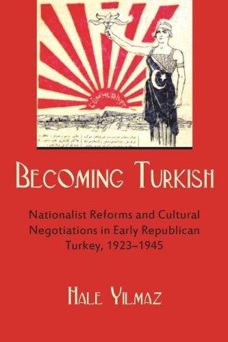 Becoming Turkish: Nationalist Reforms and Cultural Negotiations in Early Republican Turkey 1923-1945 - Modern Intellectual and Political History of the Middle East (Paperback)