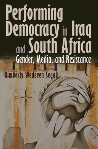 Performing Democracy in Iraq and South Africa: Gender, Media, and Resistance (Paperback)