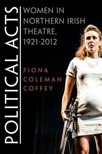 Political Acts: Women in Northern Irish Theatre, 1921-2012 - Irish Studies (Paperback)