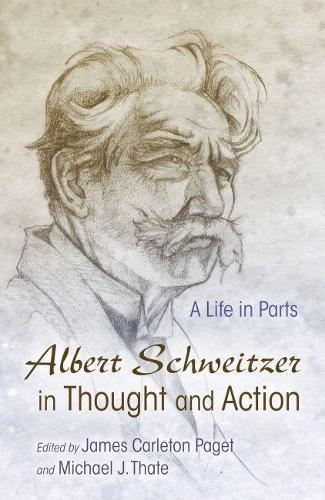 Albert Schweitzer in Thought and Action: A Life in Parts - Albert Schweitzer Library (Hardback)