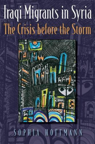 Iraqi Migrants in Syria: The Crisis before the Storm - Contemporary Issues in the Middle East (Hardback)