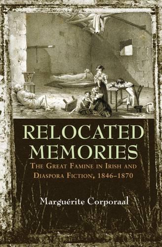 Relocated Memories: The Great Famine in Irish and Diaspora Fiction, 1846-1870 - Irish Studies (Hardback)