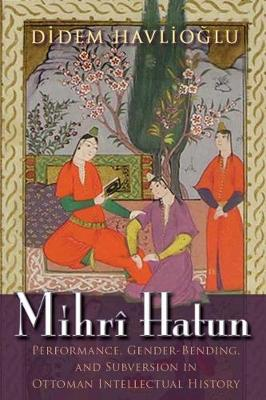Mihri Hatun: Performance, Gender-Bending, and Subversion in Ottoman Intellectual History - Gender, Culture, and Politics in the Middle East (Paperback)