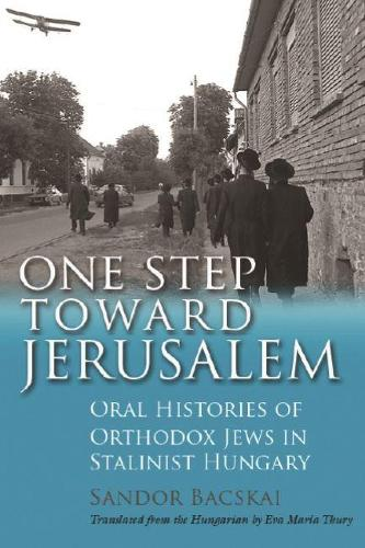 One Step Toward Jerusalem: Oral Histories of Orthodox Jews in Stalinist Hungary - Modern Jewish History (Hardback)