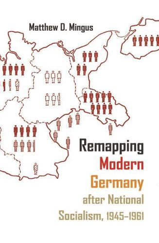Remapping Modern Germany after National Socialism, 1945-1961 - Syracuse Studies in Geography (Hardback)