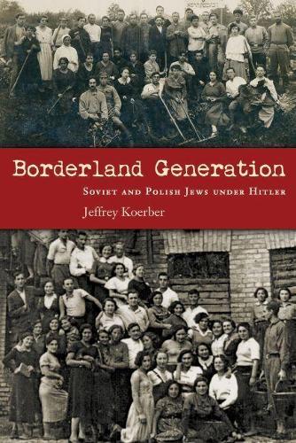 Borderland Generation: Soviet and Polish Jews under Hitler - Modern Jewish History (Hardback)