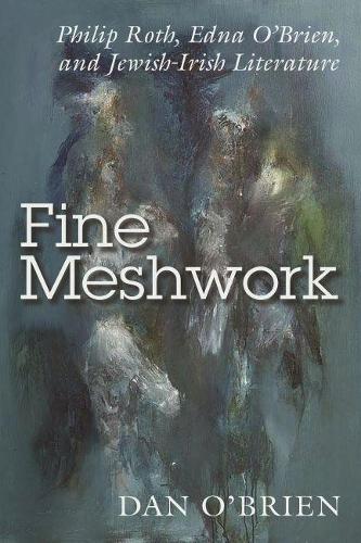Fine Meshwork: Edna O'Brien, Philip Roth, and Irish-Jewish Literature - Irish Studies (Paperback)