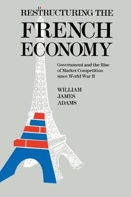 Restructuring the French Economy: Government and the Rise of Market Competition Since World War II (Hardback)