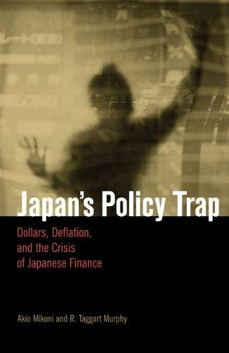 Japan's Policy Trap: Dollars, Deflation, and the Crisis of Japanese Finance (Paperback)