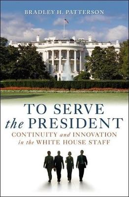 To Serve the President: Continuity and Innovation in the White House Staff (Paperback)
