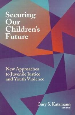 Securing Our Children's Future: New Approaches to Juvenile Justice and Youth Violence (Paperback)