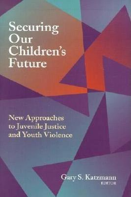 Securing Our Children's Future: New Approaches to Juvenile Justice and Youth Violence (Hardback)