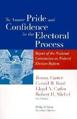 To Assure Pride and Confidence in the Electoral Process: Report of the National Commission on Federal Election Reform (Paperback)