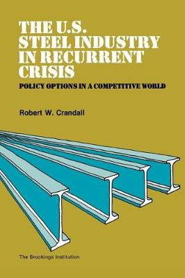 The U.S. Steel Industry in Recurrent Crisis: Policy Options in a Competitive World (Paperback)