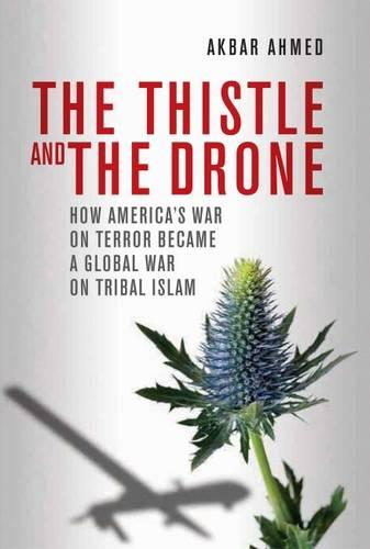 Thistle and the Drone: How America's War on Terror Became a Global War on Tribal Islam (Hardback)