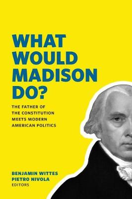 What Would Madison Do?: The Father of the Constitution Meets Modern American Politics (Hardback)