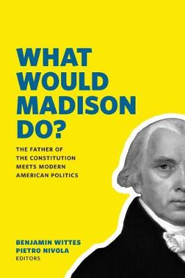 What Would Madison Do?: The Father of the Constitution Meets Modern American Politics (Paperback)