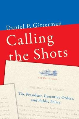 Calling the Shots: The President, Executive Orders, and Public Policy (Paperback)