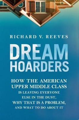Dream Hoarders: How the American Upper Middle Class Is Leaving Everyone Else in the Dust, Why That Is a Problem, and What to Do about It (Hardback)