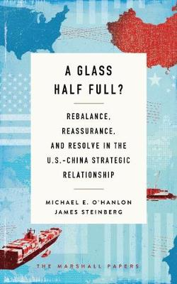 A Glass Half Full?: Rebalance, Reassurance, and Resolve in the U.S.-China Strategic Relationship - The Marshall Papers (Paperback)