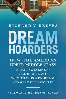 Dream Hoarders: How the American Upper Middle Class Is Leaving Everyone Else in the Dust, Why That Is a Problem, and What to Do about It (Paperback)