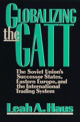 Globalizing the GATT: The Soviet Union's Successor States, Eastern Europe, and the International Trading System (Paperback)