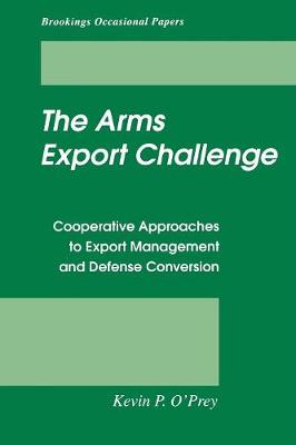 The Arms Export Challenge: Cooperative Approaches to Export Management and Defense Conversion (Paperback)