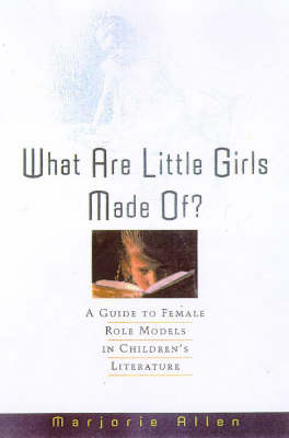 What are Little Girls Made of?: A Guide to Female Role Models in Children's Literature (Hardback)