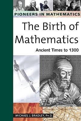 The Birth of Mathematics: Ancient Times to 1300 - Pioneers in Mathematics (Hardback)
