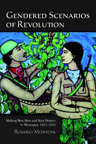 Gendered Scenarios of Revolution: Making New Men and New Women in Nicaragua, 1975-2000 (Hardback)