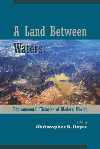 A Land Between Waters: Environmental Histories of Modern Mexico - Latin American Landscapes (Hardback)
