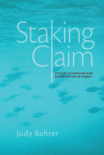Staking Claim: Settler Colonialism and Racialization in Hawai`i - Critical Issues in Indigenous Studies (Hardback)