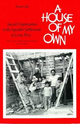A House of My Own: Social Organization in the Squatter Settlements of Lima, Peru (Paperback)