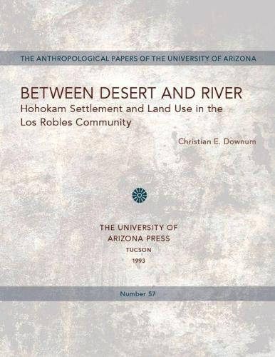 Between Desert and River: Hohokam Settlement and Land Use in the Los Robles Community - Anthropological Papers (Paperback)