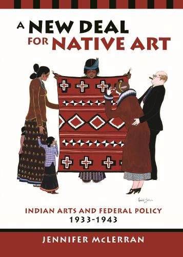 A New Deal for Native Art: Indian Arts and Federal Policy, 1933-1943 (Paperback)