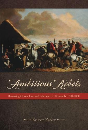 Ambitious Rebels: Remaking Honor, Law, and Liberalism in Venezuela, 1780-1850 (Paperback)