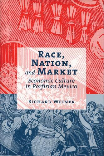 Race, Nation, and Market: Economic Culture in Porfirian Mexico (Hardback)