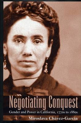 Negotiating Conquest: Gender and Power in California, 1770s to 1880s (Hardback)