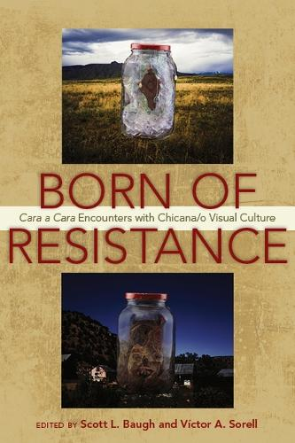 Born of Resistance: Cara a Cara Encounters with Chicana/o Visual Culture (Paperback)