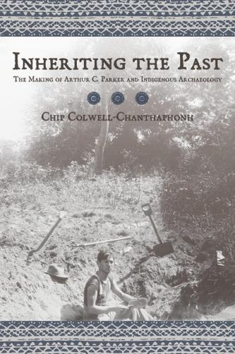 Inheriting the Past: The Making of Arthur C. Parker and Indigenous Archaeology (Hardback)