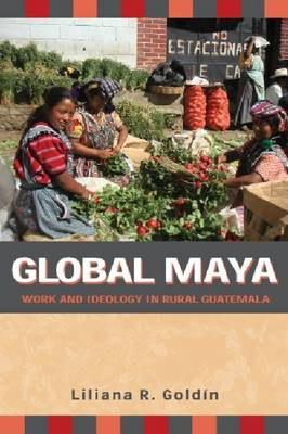 Global Maya: Work and Ideology in Rural Guatemala (Hardback)