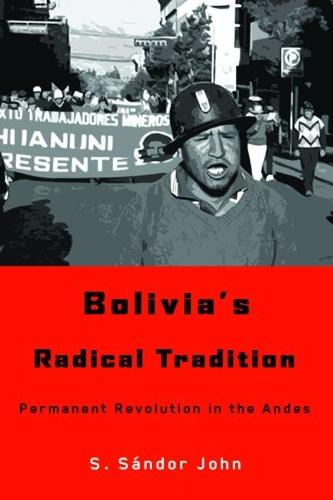 Bolivia's Radical Tradition: Permanent Revolution in the Andes (Hardback)