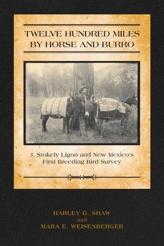 Twelve Hundred Miles by Horse and Burro: J. Stokely Ligon and New Mexico's First Breeding Bird Survey (Paperback)