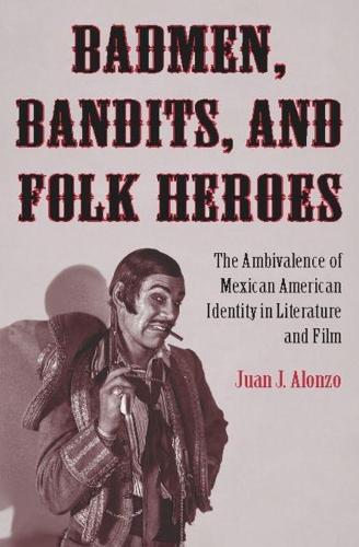 Badmen, Bandits, and Folk Heroes: The Ambivalence of Mexican American Identity in Literature and Film (Hardback)